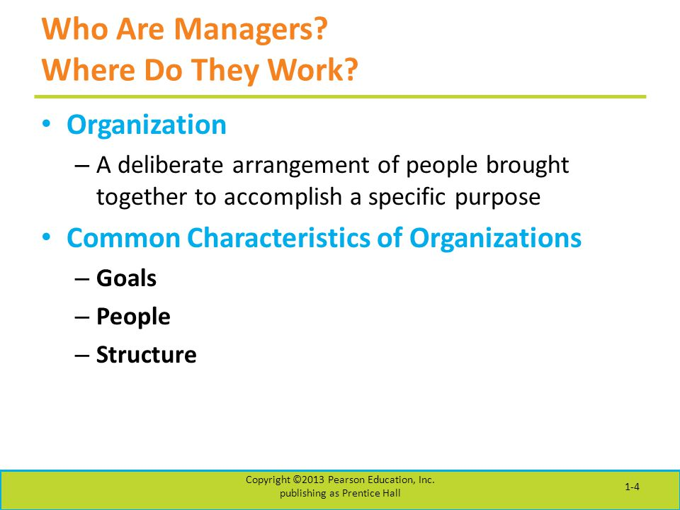 Who Are Managers? Where Do They Work? Organization – A deliberate arrangement of people brought together to accomplish a specific purpose Common Chara