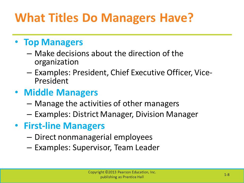 What Titles Do Managers Have? Top Managers – Make decisions about the direction of the organization – Examples: President, Chief Executive Officer, Vi