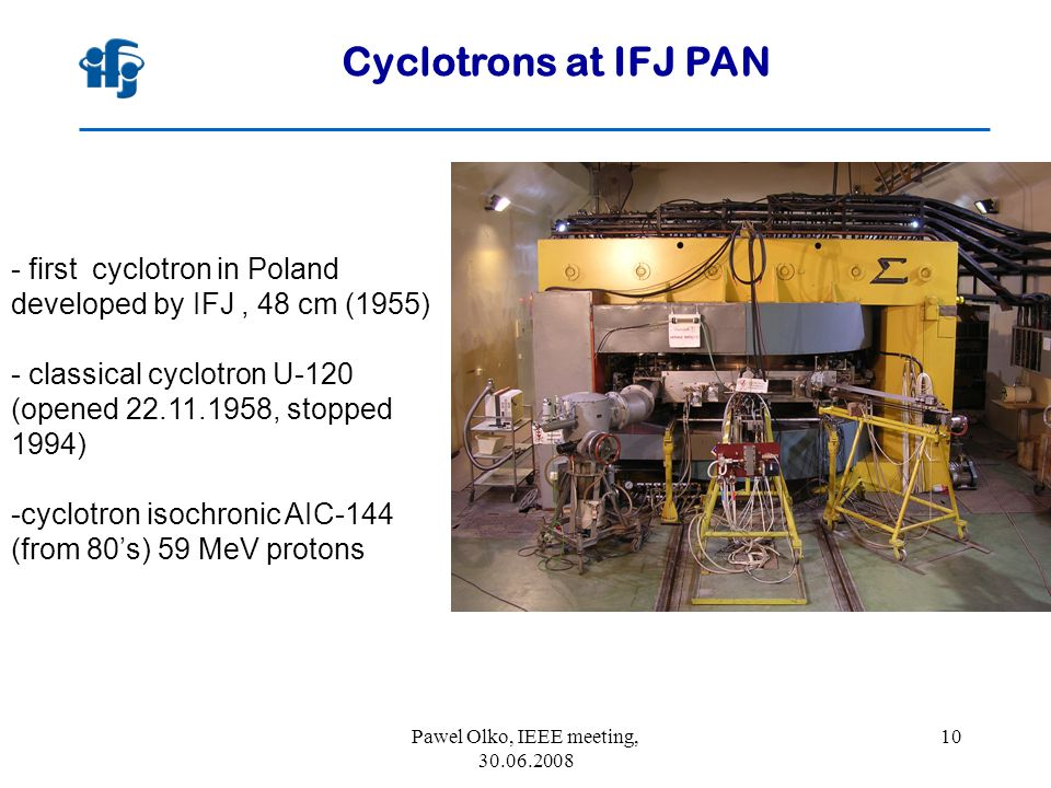 Pawel Olko, IEEE meeting, 30.06.2008 10 Cyclotrons at IFJ PAN - first cyclotron in Poland developed by IFJ, 48 cm (1955) - classical cyclotron U-120 (opened 22.11.1958, stopped 1994) -cyclotron isochronic AIC-144 (from 80's) 59 MeV protons