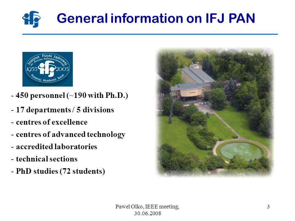 Pawel Olko, IEEE meeting, 30.06.2008 3 General information on IFJ PAN - 450 personnel (~190 with Ph.D.) - 17 departments / 5 divisions - centres of excellence - centres of advanced technology - accredited laboratories - technical sections - PhD studies (72 students)
