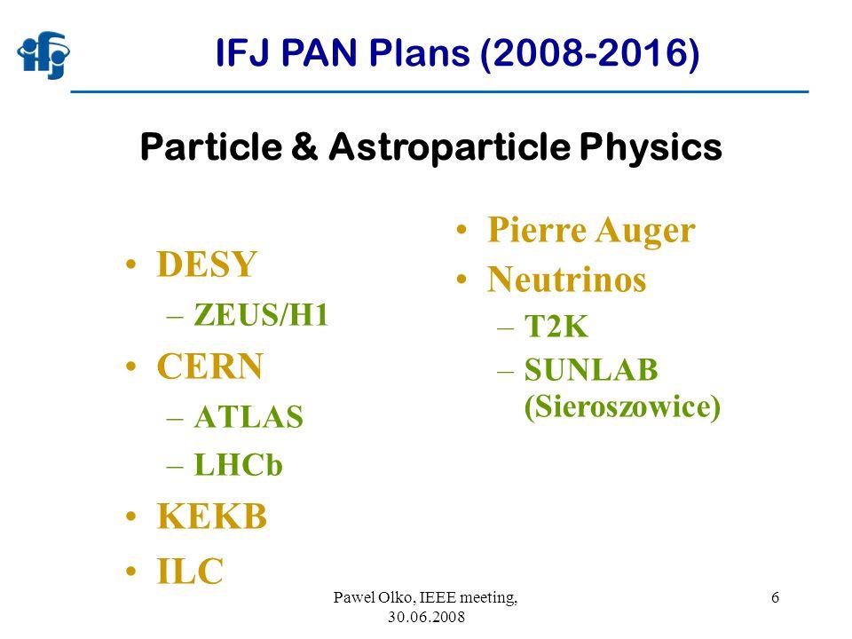 Pawel Olko, IEEE meeting, 30.06.2008 6 IFJ PAN Plans (2008-2016) DESY –ZEUS/H1 CERN –ATLAS –LHCb KEKB ILC Pierre Auger Neutrinos –T2K –SUNLAB (Sieroszowice) Particle & Astroparticle Physics