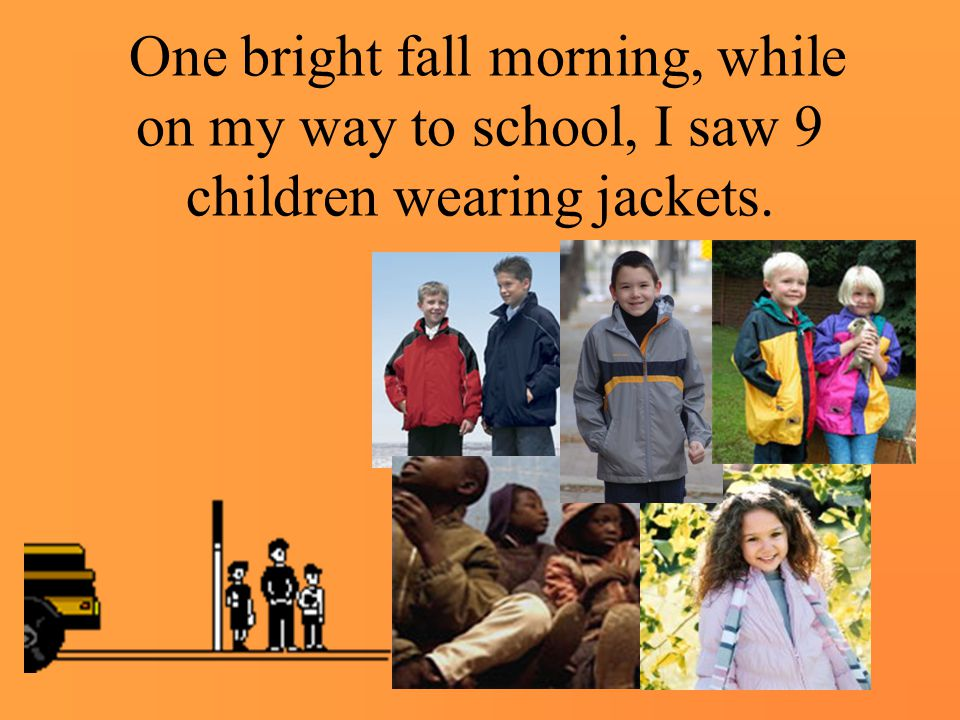 One bright fall morning, while on my way to school, I saw 9 children wearing jackets.