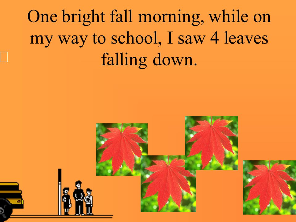 One bright fall morning, while on my way to school, I saw 4 leaves falling down.