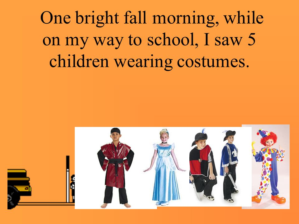 One bright fall morning, while on my way to school, I saw 5 children wearing costumes.