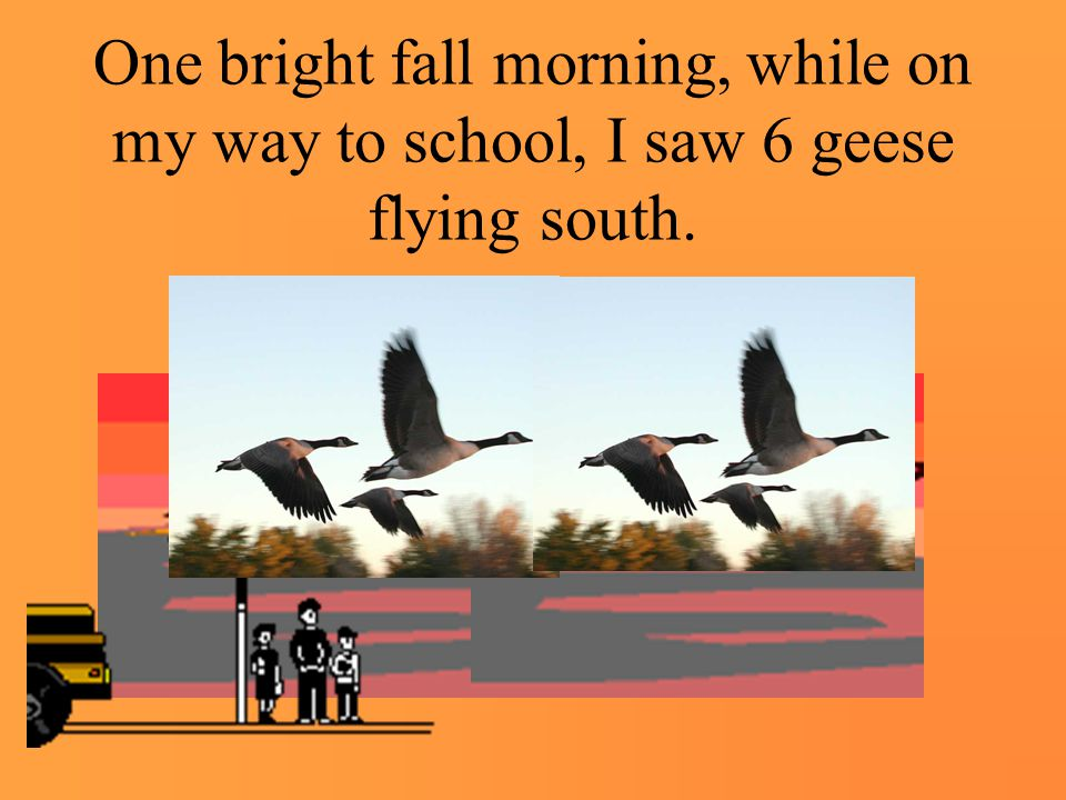 One bright fall morning, while on my way to school, I saw 6 geese flying south.