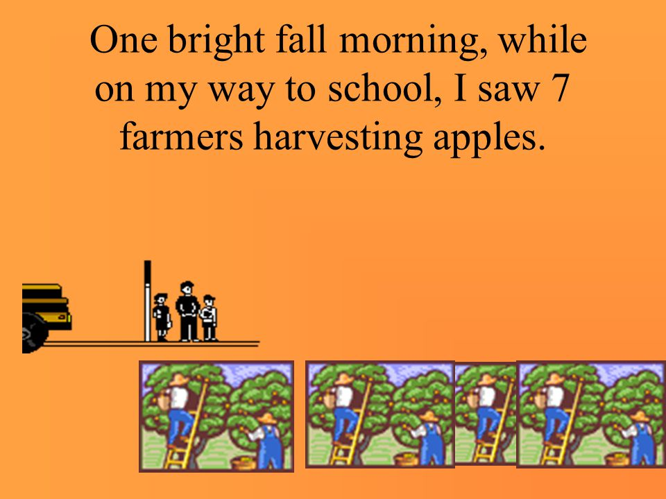 One bright fall morning, while on my way to school, I saw 7 farmers harvesting apples.
