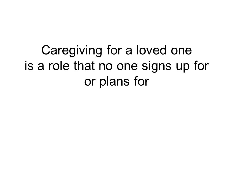 Caregiving for a loved one is a role that no one signs up for or plans for