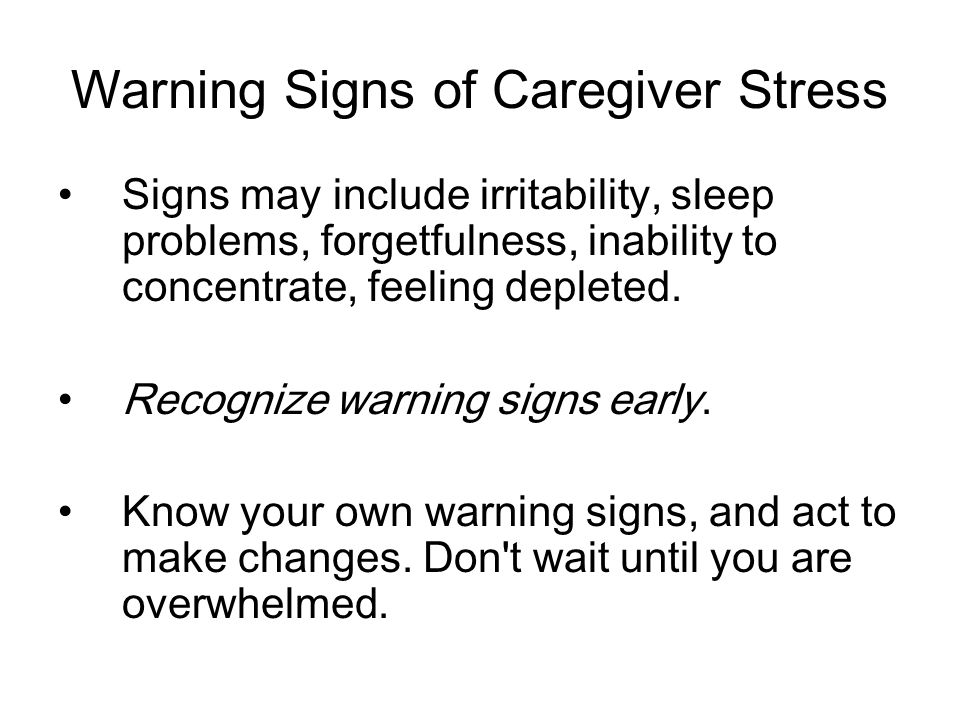 Warning Signs of Caregiver Stress Signs may include irritability, sleep problems, forgetfulness, inability to concentrate, feeling depleted.