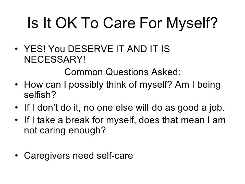 Is It OK To Care For Myself.YES. You DESERVE IT AND IT IS NECESSARY.