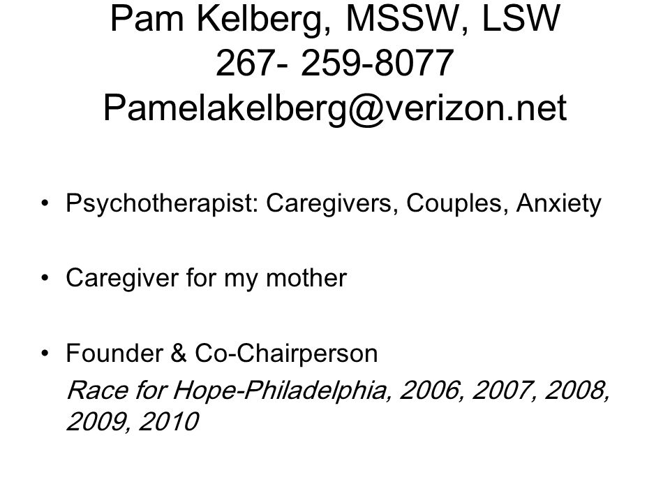 Pam Kelberg, MSSW, LSW 267- 259-8077 Pamelakelberg@verizon.net Psychotherapist: Caregivers, Couples, Anxiety Caregiver for my mother Founder & Co-Chairperson Race for Hope-Philadelphia, 2006, 2007, 2008, 2009, 2010