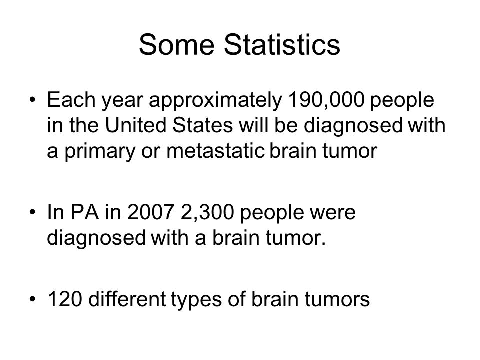 Some Statistics Each year approximately 190,000 people in the United States will be diagnosed with a primary or metastatic brain tumor In PA in 2007 2,300 people were diagnosed with a brain tumor.