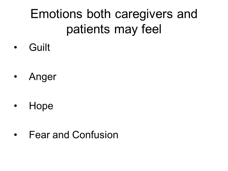 Emotions both caregivers and patients may feel Guilt Anger Hope Fear and Confusion