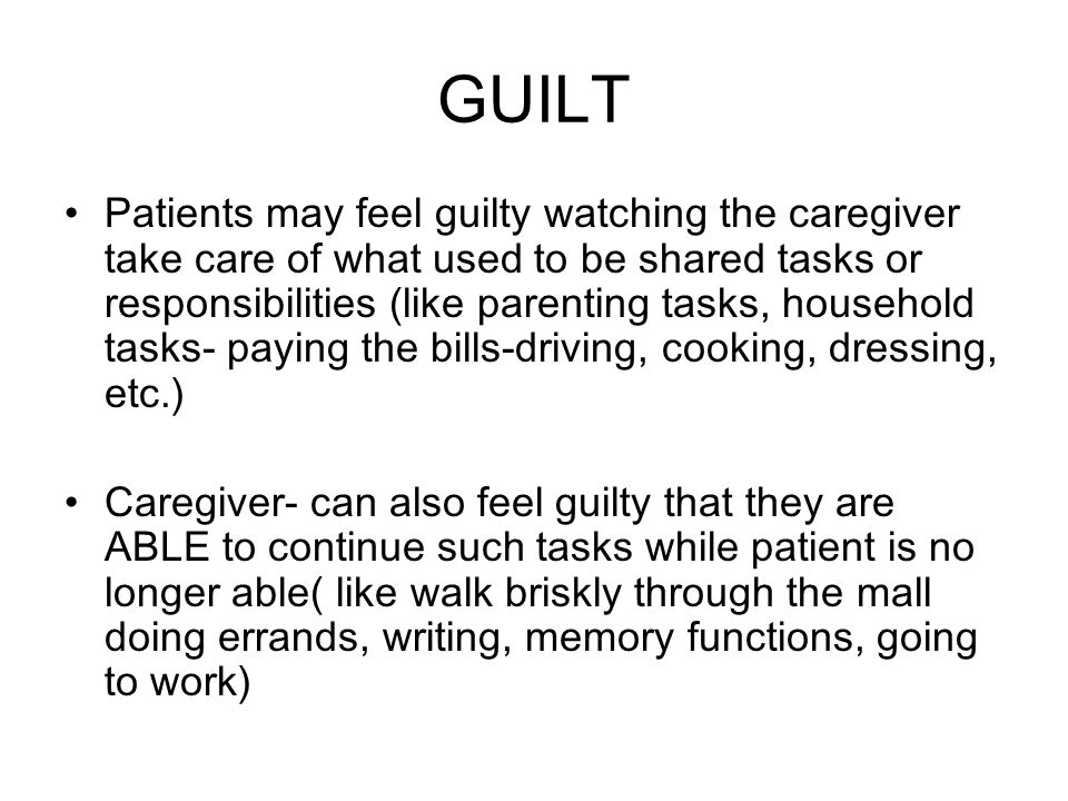 GUILT Patients may feel guilty watching the caregiver take care of what used to be shared tasks or responsibilities (like parenting tasks, household tasks- paying the bills-driving, cooking, dressing, etc.) Caregiver- can also feel guilty that they are ABLE to continue such tasks while patient is no longer able( like walk briskly through the mall doing errands, writing, memory functions, going to work)