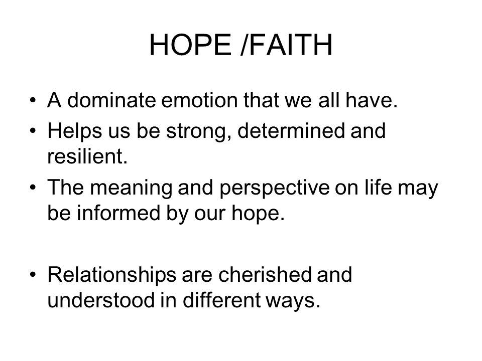 HOPE /FAITH A dominate emotion that we all have.Helps us be strong, determined and resilient.