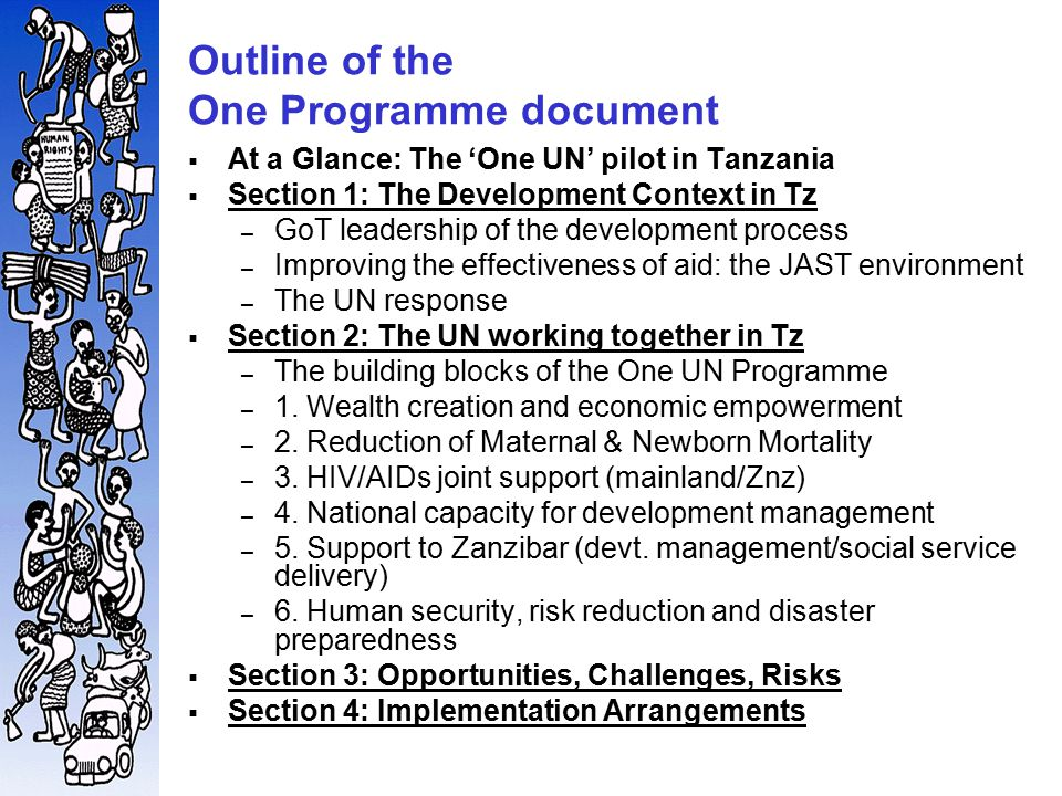 Outline of the One Programme document  At a Glance: The 'One UN' pilot in Tanzania  Section 1: The Development Context in Tz – GoT leadership of the development process – Improving the effectiveness of aid: the JAST environment – The UN response  Section 2: The UN working together in Tz – The building blocks of the One UN Programme – 1.