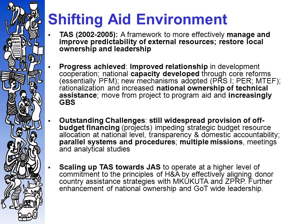 Shifting Aid Environment   TAS (2002-2005): A framework to more effectively manage and improve predictability of external resources; restore local ownership and leadership   Progress achieved: Improved relationship in development cooperation; national capacity developed through core reforms (essentially PFM); new mechanisms adopted (PRS I; PER; MTEF); rationalization and increased national ownership of technical assistance; move from project to program aid and increasingly GBS   Outstanding Challenges: still widespread provision of off- budget financing (projects) impeding strategic budget resource allocation at national level, transparency & domestic accountability; parallel systems and procedures; multiple missions, meetings and analytical studies   Scaling up TAS towards JAS to operate at a higher level of commitment to the principles of H&A by effectively aligning donor country assistance strategies with MKUKUTA and ZPRP.