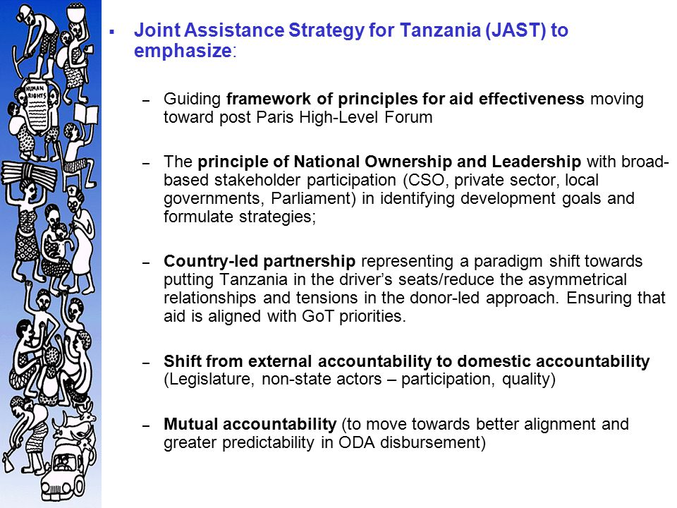  Joint Assistance Strategy for Tanzania (JAST) to emphasize: – Guiding framework of principles for aid effectiveness moving toward post Paris High-Level Forum – The principle of National Ownership and Leadership with broad- based stakeholder participation (CSO, private sector, local governments, Parliament) in identifying development goals and formulate strategies; – Country-led partnership representing a paradigm shift towards putting Tanzania in the driver's seats/reduce the asymmetrical relationships and tensions in the donor-led approach.