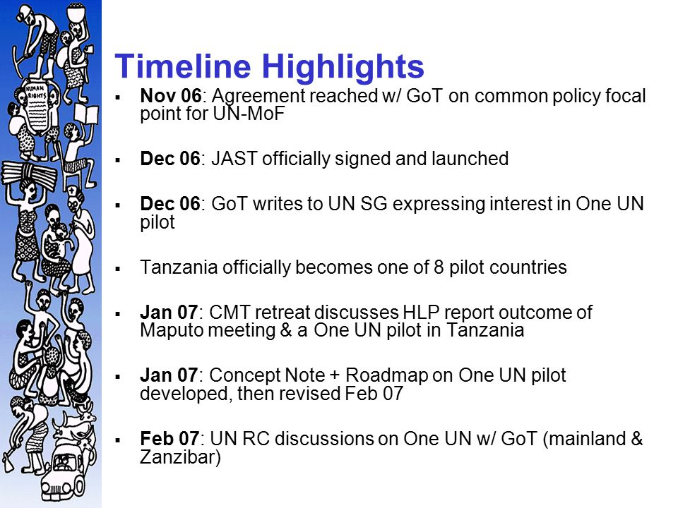 Timeline Highlights  Nov 06: Agreement reached w/ GoT on common policy focal point for UN-MoF  Dec 06: JAST officially signed and launched  Dec 06: GoT writes to UN SG expressing interest in One UN pilot  Tanzania officially becomes one of 8 pilot countries  Jan 07: CMT retreat discusses HLP report outcome of Maputo meeting & a One UN pilot in Tanzania  Jan 07: Concept Note + Roadmap on One UN pilot developed, then revised Feb 07  Feb 07: UN RC discussions on One UN w/ GoT (mainland & Zanzibar)