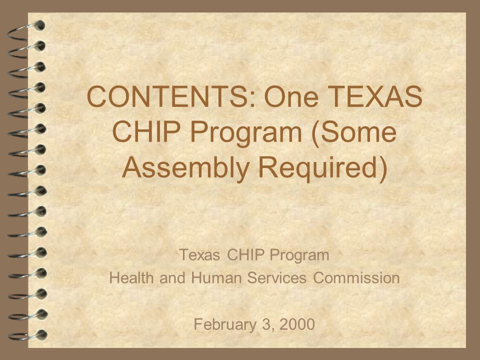 CONTENTS: One TEXAS CHIP Program (Some Assembly Required) Texas CHIP Program Health and Human Services Commission February 3, 2000