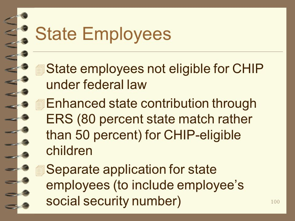100 State Employees 4 State employees not eligible for CHIP under federal law 4 Enhanced state contribution through ERS (80 percent state match rather than 50 percent) for CHIP-eligible children 4 Separate application for state employees (to include employee's social security number)