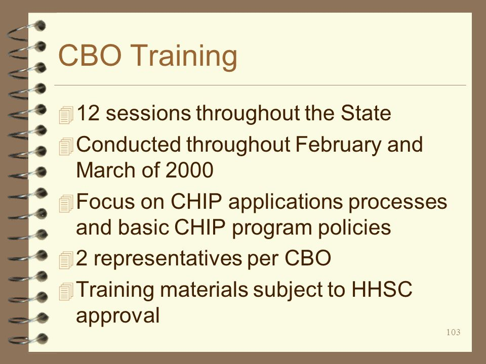 103 CBO Training 4 12 sessions throughout the State 4 Conducted throughout February and March of 2000 4 Focus on CHIP applications processes and basic CHIP program policies 4 2 representatives per CBO 4 Training materials subject to HHSC approval