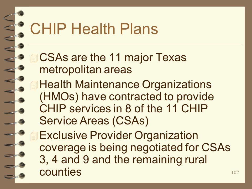 107 CHIP Health Plans 4 CSAs are the 11 major Texas metropolitan areas 4 Health Maintenance Organizations (HMOs) have contracted to provide CHIP services in 8 of the 11 CHIP Service Areas (CSAs) 4 Exclusive Provider Organization coverage is being negotiated for CSAs 3, 4 and 9 and the remaining rural counties