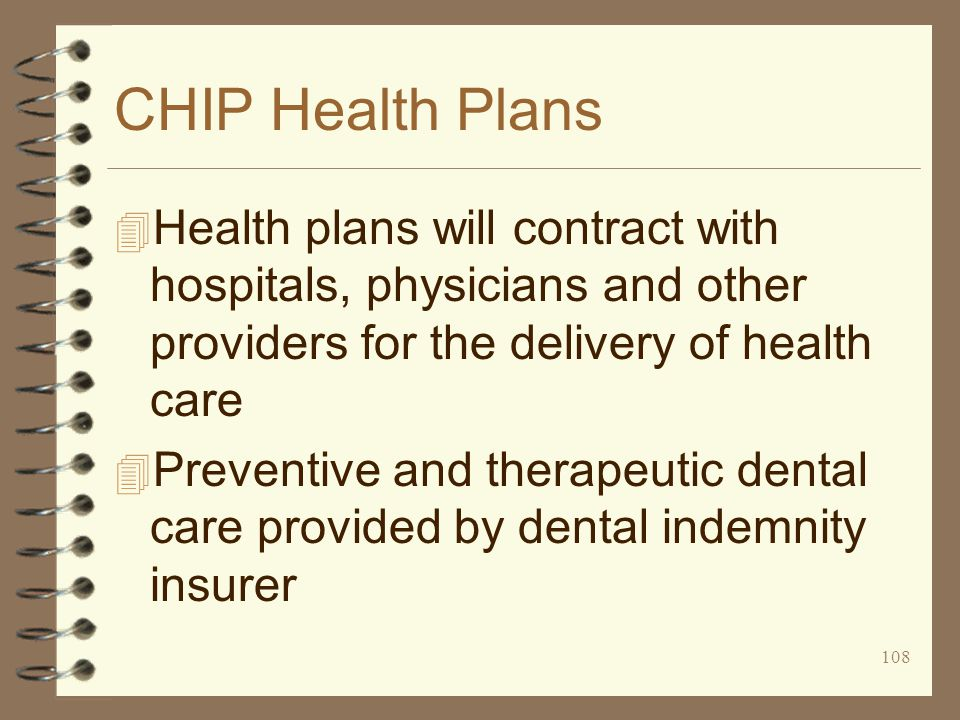 108 CHIP Health Plans 4 Health plans will contract with hospitals, physicians and other providers for the delivery of health care 4 Preventive and therapeutic dental care provided by dental indemnity insurer