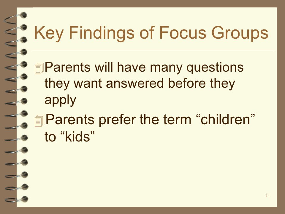 11 Key Findings of Focus Groups 4 Parents will have many questions they want answered before they apply 4 Parents prefer the term children to kids