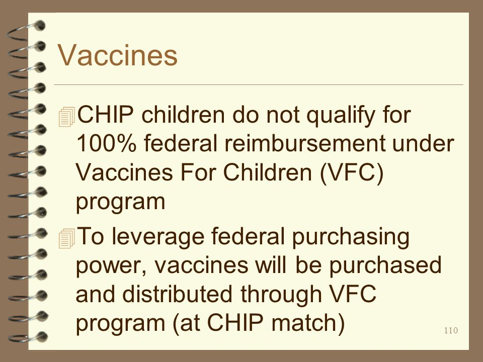 110 Vaccines 4 CHIP children do not qualify for 100% federal reimbursement under Vaccines For Children (VFC) program 4 To leverage federal purchasing power, vaccines will be purchased and distributed through VFC program (at CHIP match)