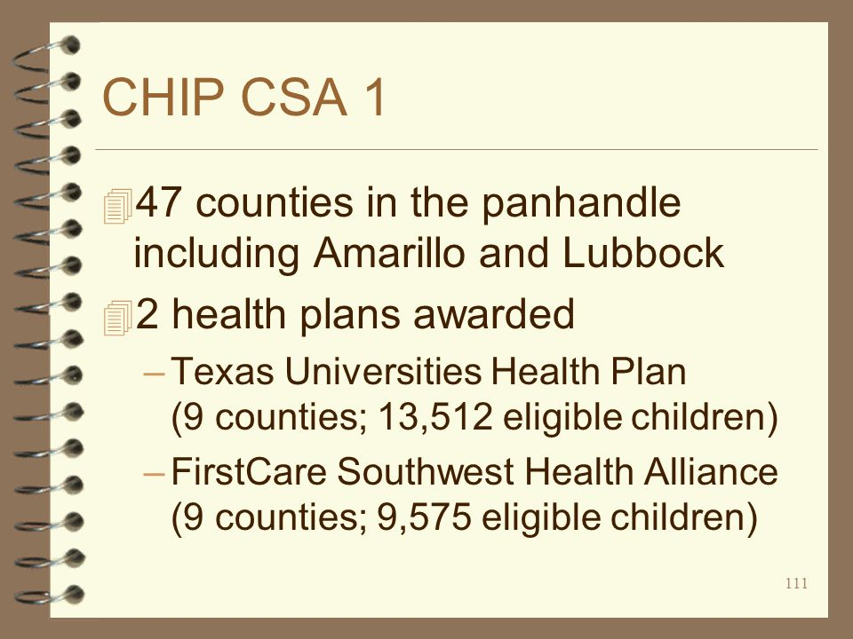 111 CHIP CSA 1 4 47 counties in the panhandle including Amarillo and Lubbock 4 2 health plans awarded –Texas Universities Health Plan (9 counties; 13,512 eligible children) –FirstCare Southwest Health Alliance (9 counties; 9,575 eligible children)