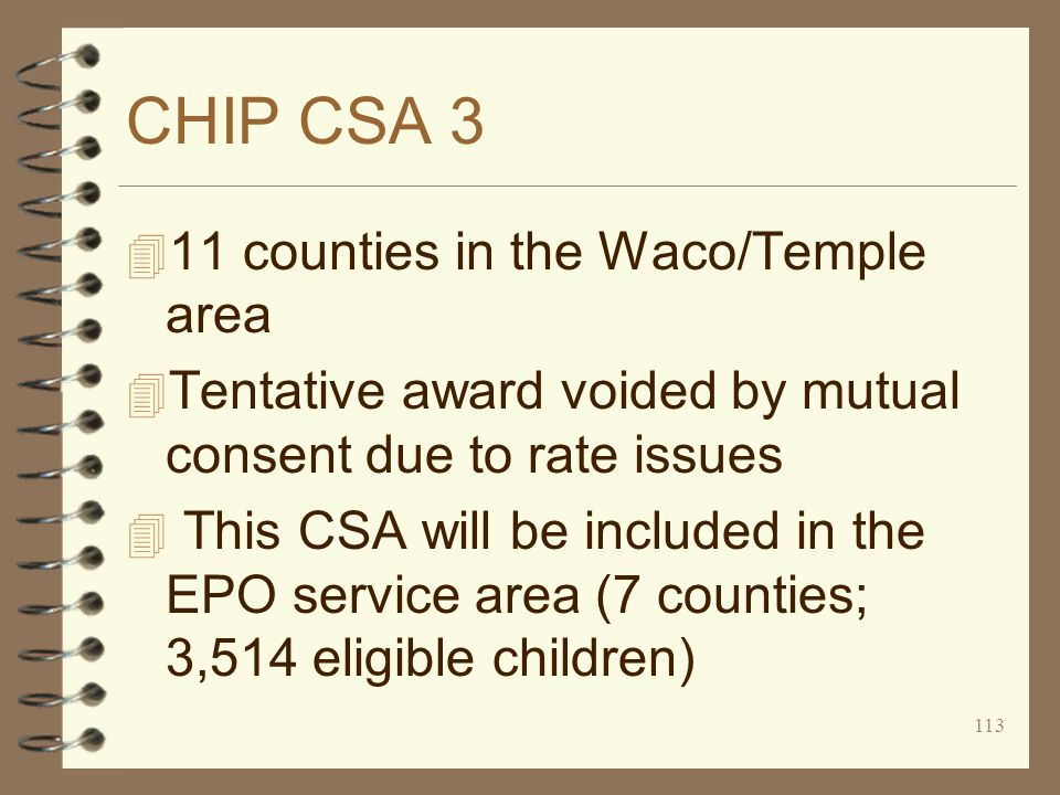 113 CHIP CSA 3 4 11 counties in the Waco/Temple area 4 Tentative award voided by mutual consent due to rate issues 4 This CSA will be included in the EPO service area (7 counties; 3,514 eligible children)