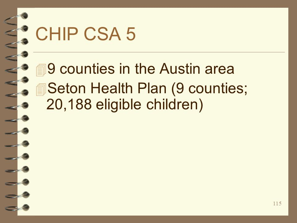 115 CHIP CSA 5 4 9 counties in the Austin area 4 Seton Health Plan (9 counties; 20,188 eligible children)
