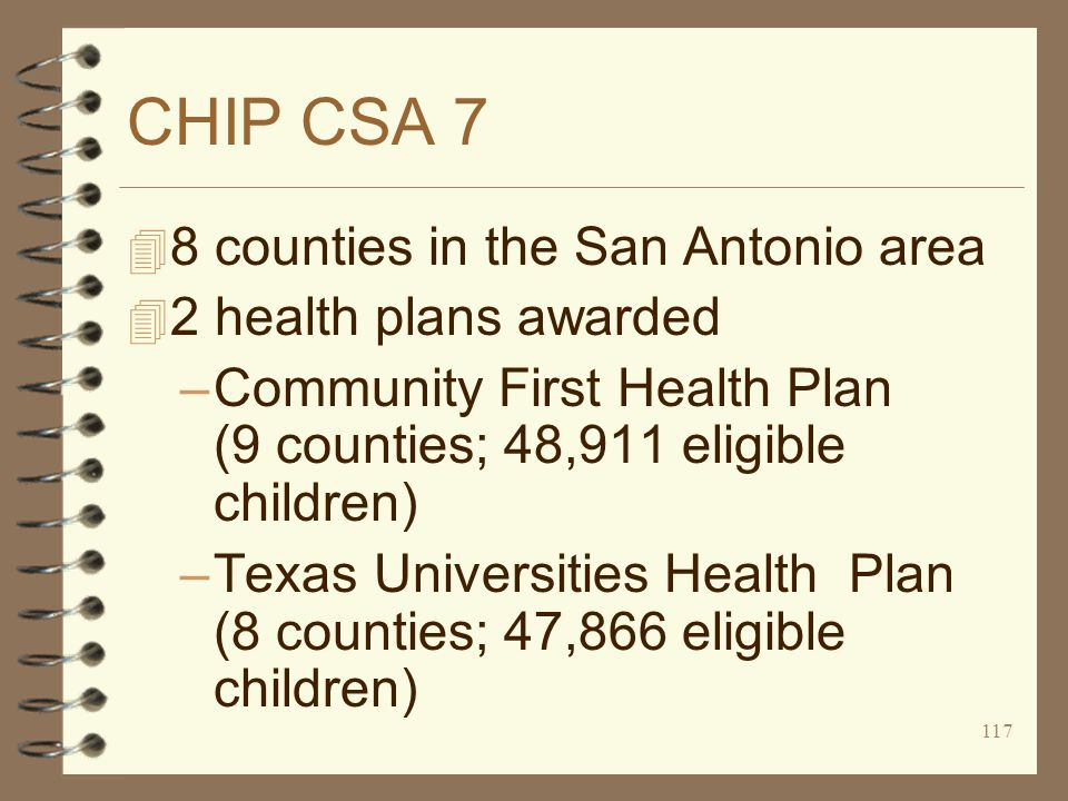 117 CHIP CSA 7 4 8 counties in the San Antonio area 4 2 health plans awarded –Community First Health Plan (9 counties; 48,911 eligible children) –Texas Universities Health Plan (8 counties; 47,866 eligible children)