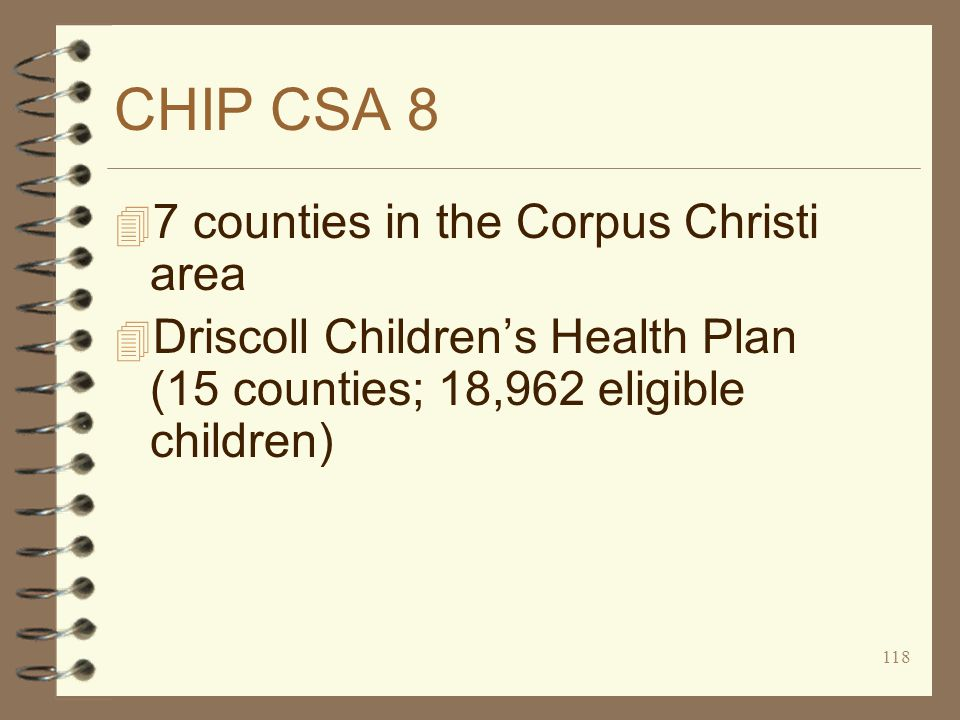 118 CHIP CSA 8 4 7 counties in the Corpus Christi area 4 Driscoll Children's Health Plan (15 counties; 18,962 eligible children)