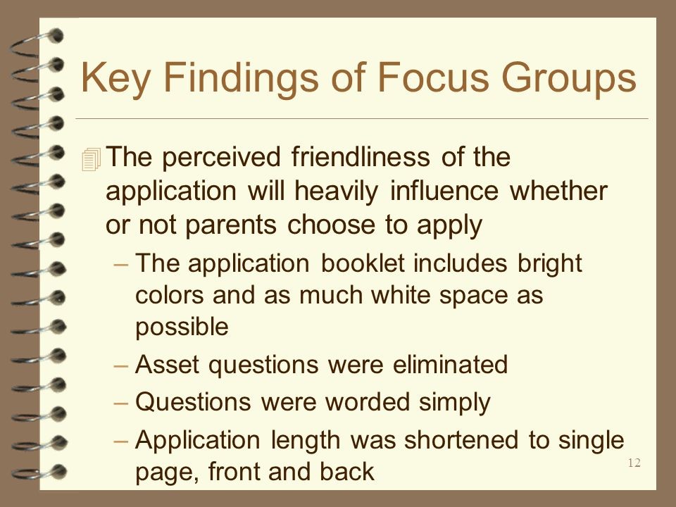 12 Key Findings of Focus Groups 4 The perceived friendliness of the application will heavily influence whether or not parents choose to apply –The application booklet includes bright colors and as much white space as possible –Asset questions were eliminated –Questions were worded simply –Application length was shortened to single page, front and back