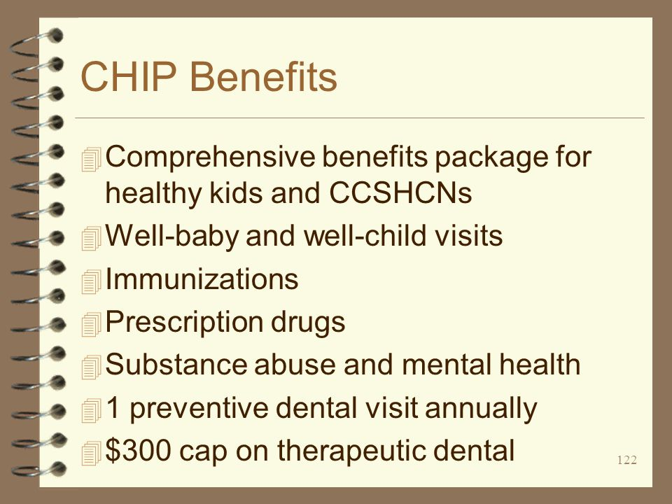 122 CHIP Benefits 4 Comprehensive benefits package for healthy kids and CCSHCNs 4 Well-baby and well-child visits 4 Immunizations 4 Prescription drugs 4 Substance abuse and mental health 4 1 preventive dental visit annually 4 $300 cap on therapeutic dental