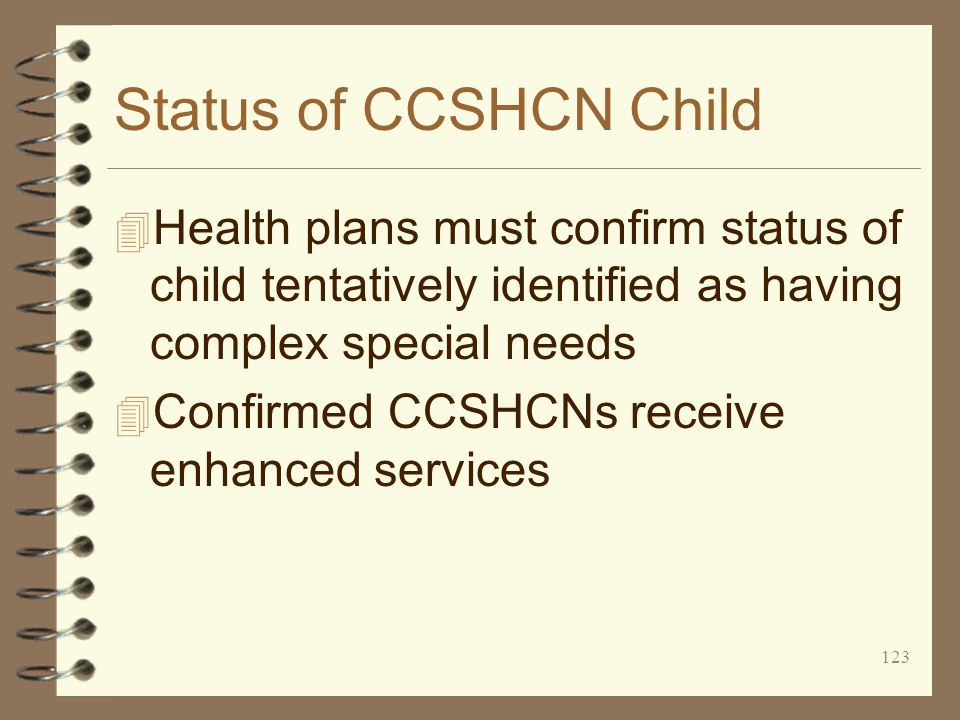 123 Status of CCSHCN Child 4 Health plans must confirm status of child tentatively identified as having complex special needs 4 Confirmed CCSHCNs receive enhanced services