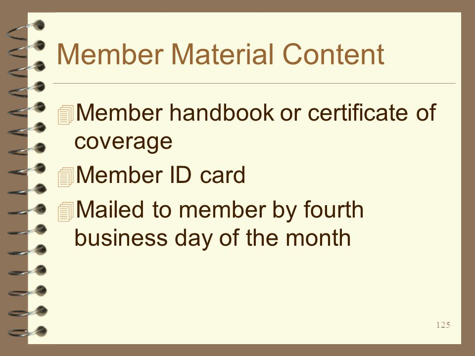 125 Member Material Content 4 Member handbook or certificate of coverage 4 Member ID card 4 Mailed to member by fourth business day of the month