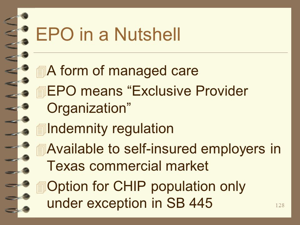 128 EPO in a Nutshell 4 A form of managed care 4 EPO means Exclusive Provider Organization 4 Indemnity regulation 4 Available to self-insured employers in Texas commercial market 4 Option for CHIP population only under exception in SB 445