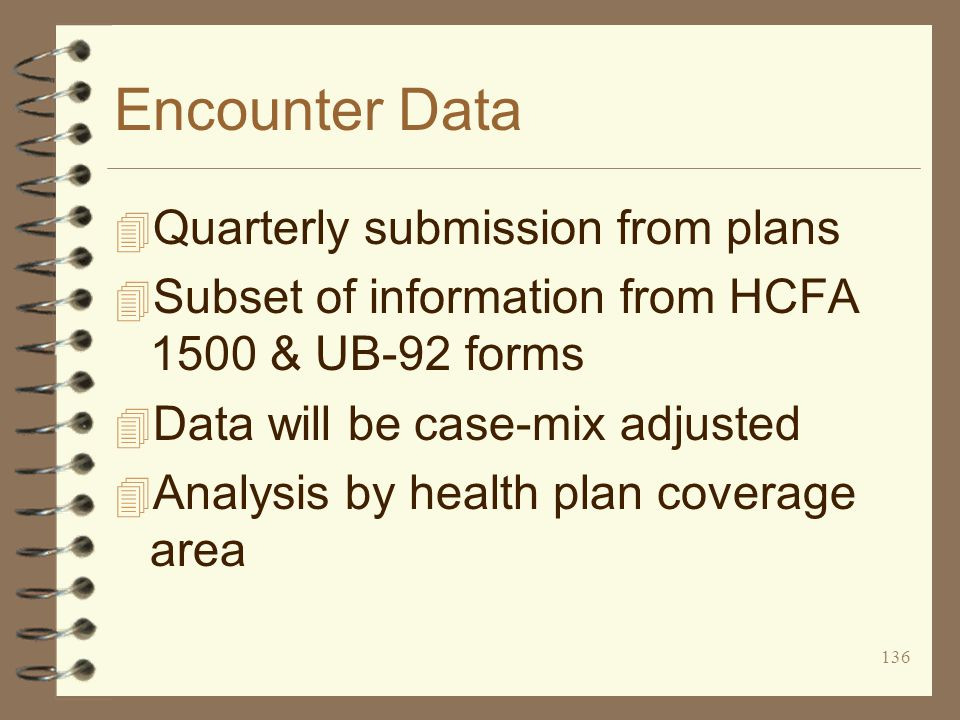 136 Encounter Data 4 Quarterly submission from plans 4 Subset of information from HCFA 1500 & UB-92 forms 4 Data will be case-mix adjusted 4 Analysis by health plan coverage area