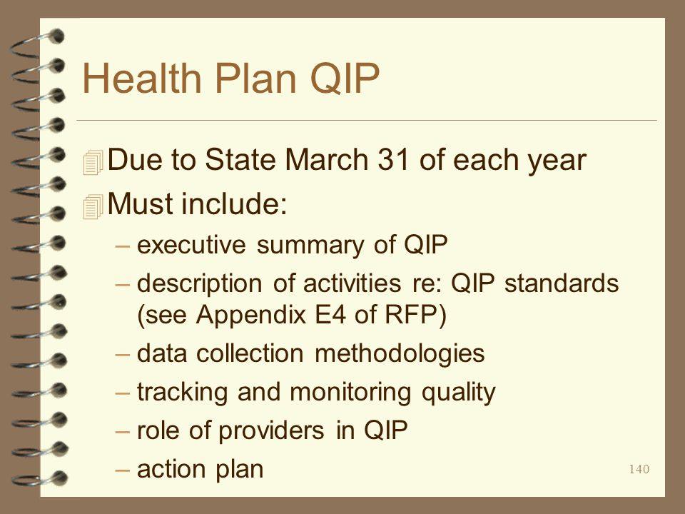 140 Health Plan QIP 4 Due to State March 31 of each year 4 Must include: –executive summary of QIP –description of activities re: QIP standards (see Appendix E4 of RFP) –data collection methodologies –tracking and monitoring quality –role of providers in QIP –action plan