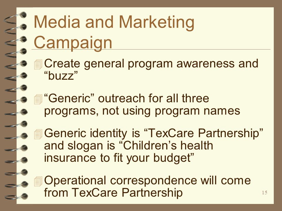 15 Media and Marketing Campaign 4 Create general program awareness and buzz 4 Generic outreach for all three programs, not using program names 4 Generic identity is TexCare Partnership and slogan is Children's health insurance to fit your budget 4 Operational correspondence will come from TexCare Partnership