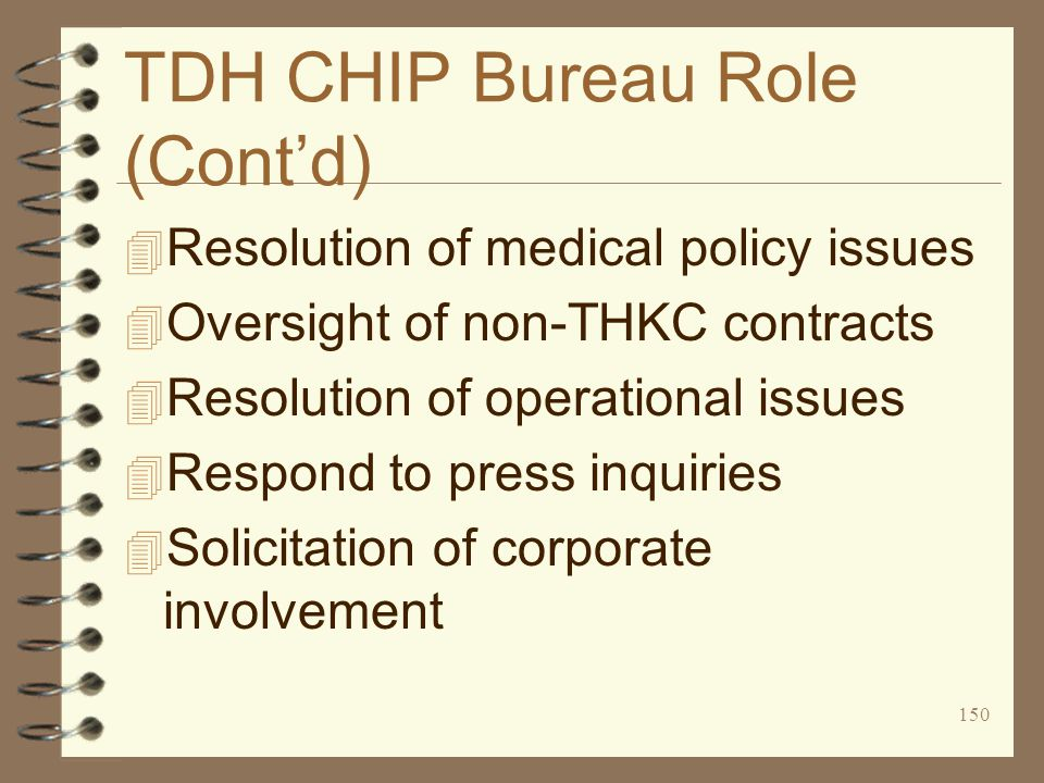 150 TDH CHIP Bureau Role (Cont'd) 4 Resolution of medical policy issues 4 Oversight of non-THKC contracts 4 Resolution of operational issues 4 Respond to press inquiries 4 Solicitation of corporate involvement