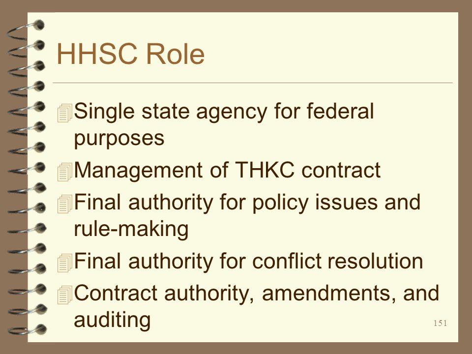 151 HHSC Role 4 Single state agency for federal purposes 4 Management of THKC contract 4 Final authority for policy issues and rule-making 4 Final authority for conflict resolution 4 Contract authority, amendments, and auditing