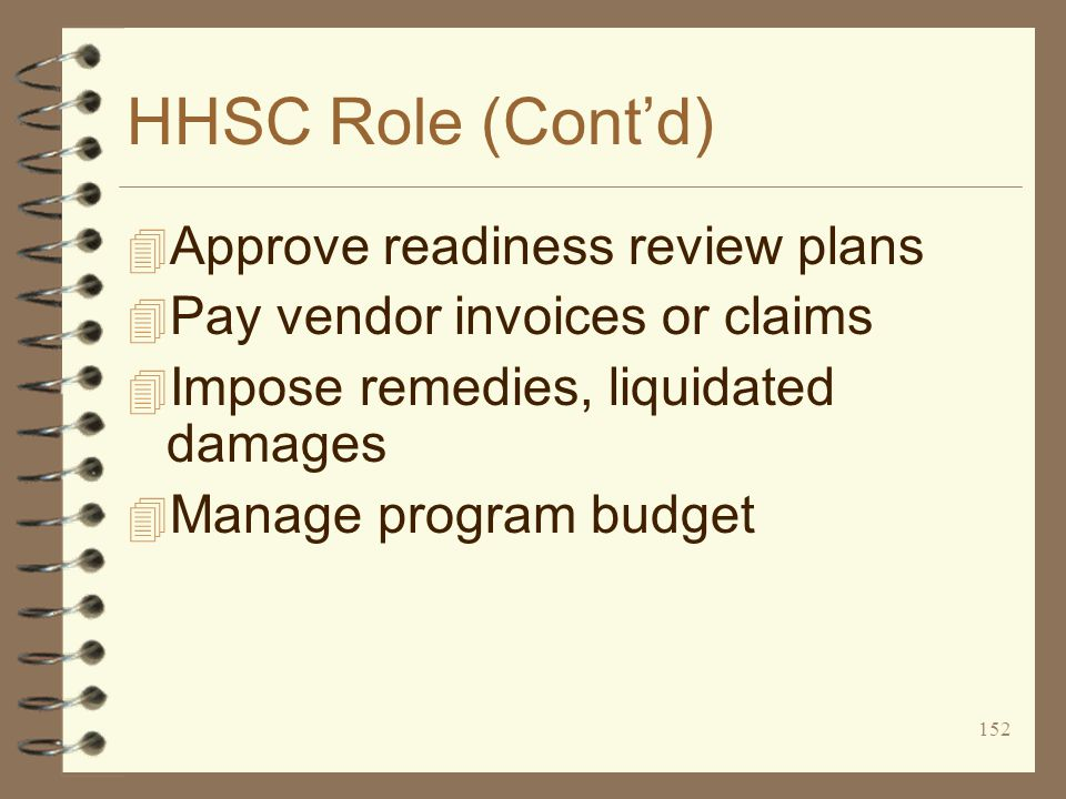 152 HHSC Role (Cont'd) 4 Approve readiness review plans 4 Pay vendor invoices or claims 4 Impose remedies, liquidated damages 4 Manage program budget