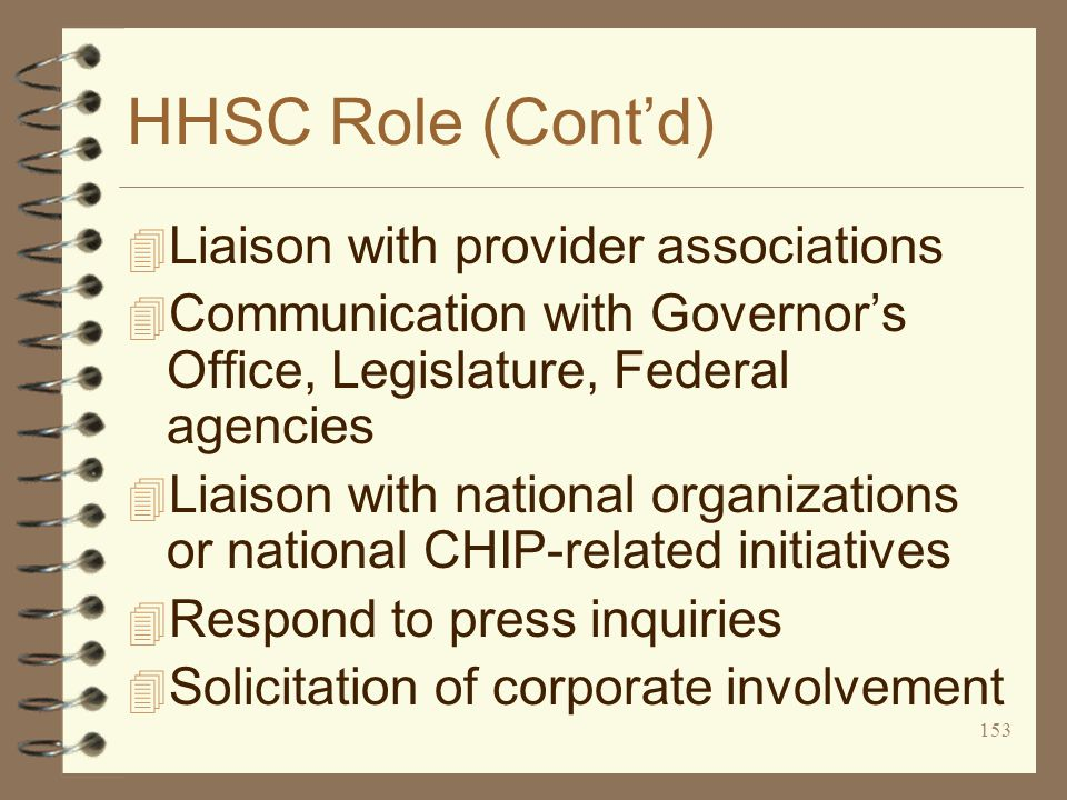 153 HHSC Role (Cont'd) 4 Liaison with provider associations 4 Communication with Governor's Office, Legislature, Federal agencies 4 Liaison with national organizations or national CHIP-related initiatives 4 Respond to press inquiries 4 Solicitation of corporate involvement
