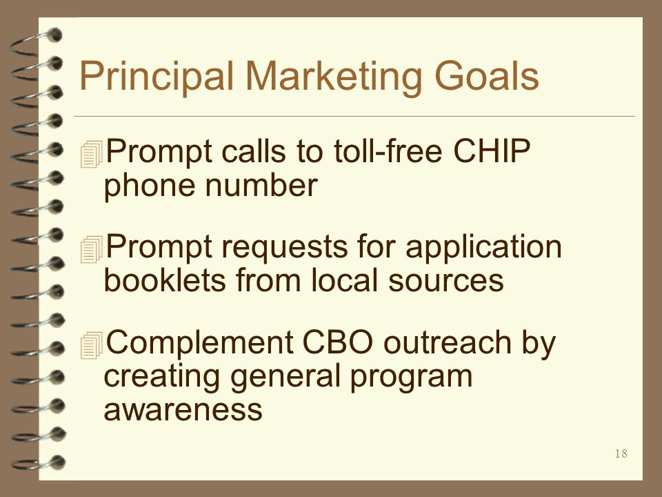 18 Principal Marketing Goals 4 Prompt calls to toll-free CHIP phone number 4 Prompt requests for application booklets from local sources 4 Complement CBO outreach by creating general program awareness