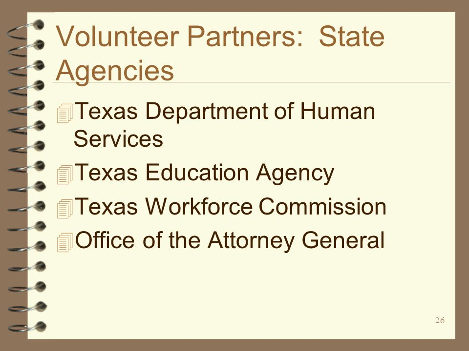 26 Volunteer Partners: State Agencies 4 Texas Department of Human Services 4 Texas Education Agency 4 Texas Workforce Commission 4 Office of the Attorney General