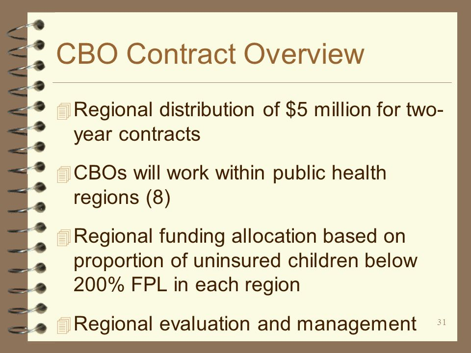 31 CBO Contract Overview 4 Regional distribution of $5 million for two- year contracts 4 CBOs will work within public health regions (8) 4 Regional funding allocation based on proportion of uninsured children below 200% FPL in each region 4 Regional evaluation and management
