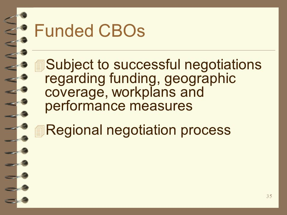 35 Funded CBOs 4 Subject to successful negotiations regarding funding, geographic coverage, workplans and performance measures 4 Regional negotiation process